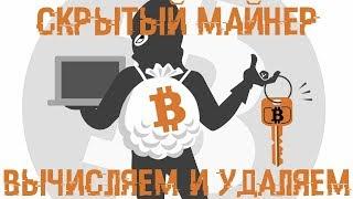 Скрытый МАЙНЕР - Вычисляем и УНИЧТОЖАЕМ!