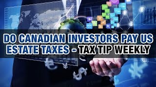 Do Canadian Investors Pay U.S. Estate Taxes - Tax Tip Weekly