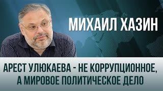 Михаил Хазин  Арест Улюкаева   не коррупционное, а мировое политическое дело