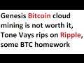Genesis Bitcoin cloud mining is not worth it, Tone Vays rips on Ripple, some BTC homework