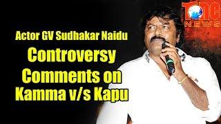 Actor GV Sudhakar Naidu Controversy Comments On Kamma V/S Kapu