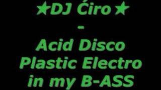 ★DJ Ćiro★ - Acid Disco Plastic Electro in my B-ASS