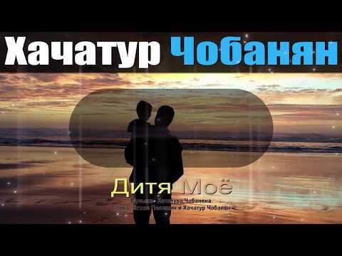 Дитя Моё - Хачатур Чобанян