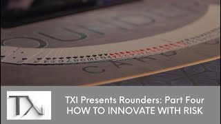 TXi Presents Rounders, Part Four: How to Innovate with Risk