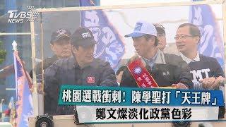 桃園選戰衝刺!陳學聖打「天王牌」 鄭文燦淡化政黨色彩