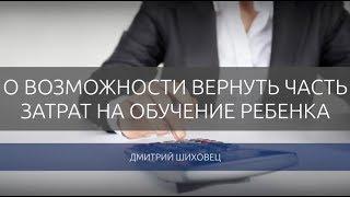 Дмитрий Шиховец. О возможности вернуть часть затрат на обучение ребенка.