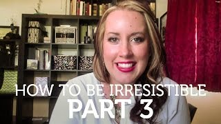 How To Be Irresistible: Part 3
