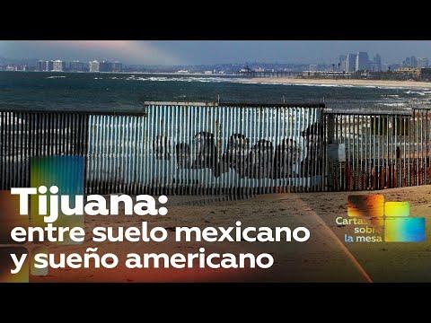 Tijuana: entre suelo mexicano y sueño americano - Cartas sobre la mesa