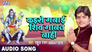 2017 Ka सबसे हिट गाना - Rahul Ranjan - Shiv Manat Nahi - Shivmay Shivani - Bhojpuri Kanwar Bhajan