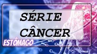 SÉRIE CÂNCER  - Câncer de Estômago.