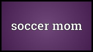 Soccer mom Meaning