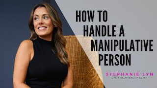 How to Handle a Manipulative Person  (Stephanie Lyn - Life & Relationship Coach)