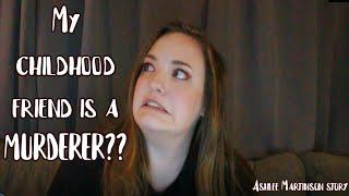 MY CHILDHOOD FRIEND IS A MURDERER?! Ashlee Martinson story