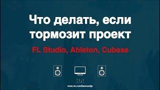 что делать, если тормозит проект в FL Studio, Ableton, Cubase