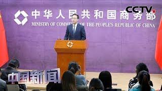 [中国新闻] 中国商务部:中国将持续推进贸易市场多元化 | CCTV中文国际