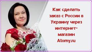 Как сделать заказ с России в Украину через интернет  магазин Atomy.ru
