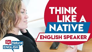 5 Ways to THINK Like a NATIVE English Speaker | Go Natural English