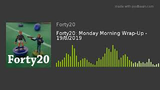 Forty20: Monday Morning Wrap-Up - 19/8/2019