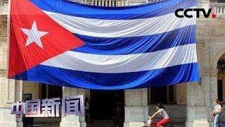 [中国新闻] 古巴强调与委共同应对美制裁   CCTV中文国际