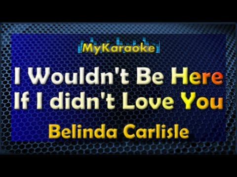 I WOULDN'T BE HERE IF I DIDN'T LOVE YOU - KARAOKE in the style of BELINDA CARLISLE