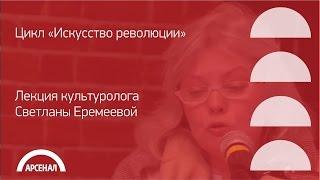 Лекция культуролога Светланы Еремеевой | Цикл «Искусство революции»