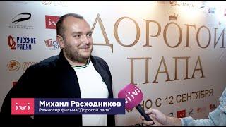 Интервью с режиссером фильма «ДОРОГОЙ ПАПА» Михаилом Расходниковым