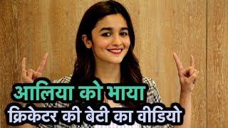 Alia Bhatt को भाया इस क्रिकेटर की बेटी का वीडियो,