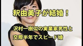釈由美子が結婚!沢村一樹似の実業家男性と交際半年でスピード婚 女優の...
