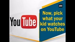 Now, pick what your kid watches on YouTube - #Technology News