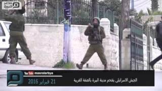 مصر العربية | الجيش الاسرائيلي يقتحم مدينة البيرة بالضفة الغربية