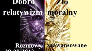 Rozmowy Zaawansowane - Dobro i zło: relatywizm moralny - 28.08.2013