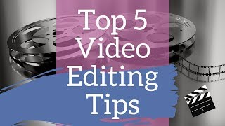Top 5 Video Editing Tips: How to improve the quality of your videos