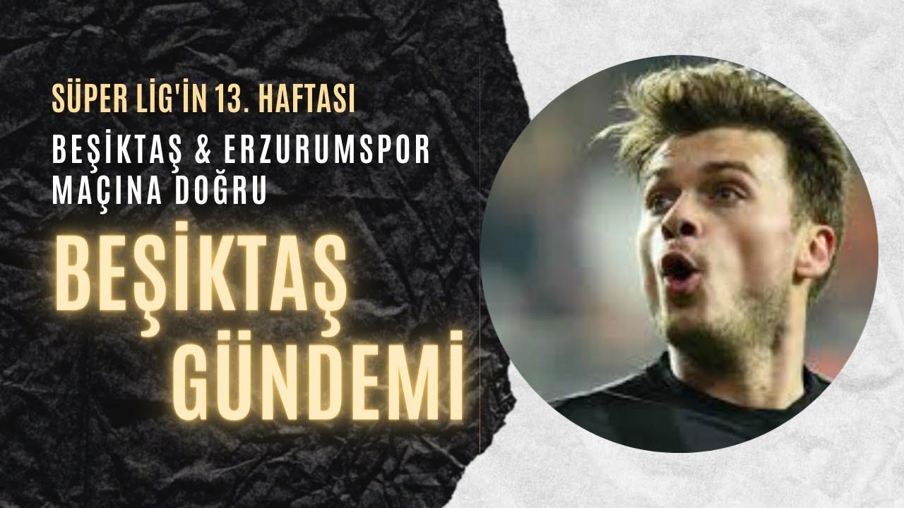 SON 24 SAAT | Beşiktaş-Erzurumspor maçına doğru son gelişmeler