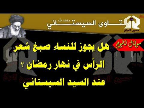 هل يجوز للنساء صبغ شعر الراس في نهار شهر رمضان عند السيد السيستاني حفظه الله Youtube