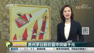 [国际财经报道]投资消费 贵州茅台股价盘中突破千元| CCTV财经