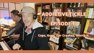 Addictive Tickle - Episode 1: Cops, Guns, Car Crashes, Worth it.