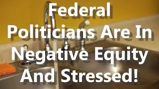 Federal Politicians Are In Negative Equity And Stressed!