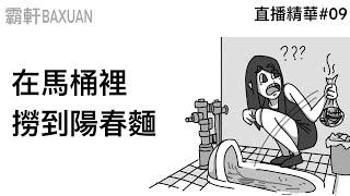 為什麼在馬桶裡能撈到陽春麵|直播精華#09|霸軒與小美 Baxuan & Mei