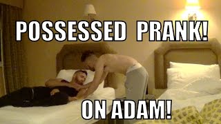 POSSESSED PRANK ON ADAM!!