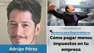 Cómo pagar menos impuestos en tu empresa, con Adrián Pérez   Mentores para Emprendedores
