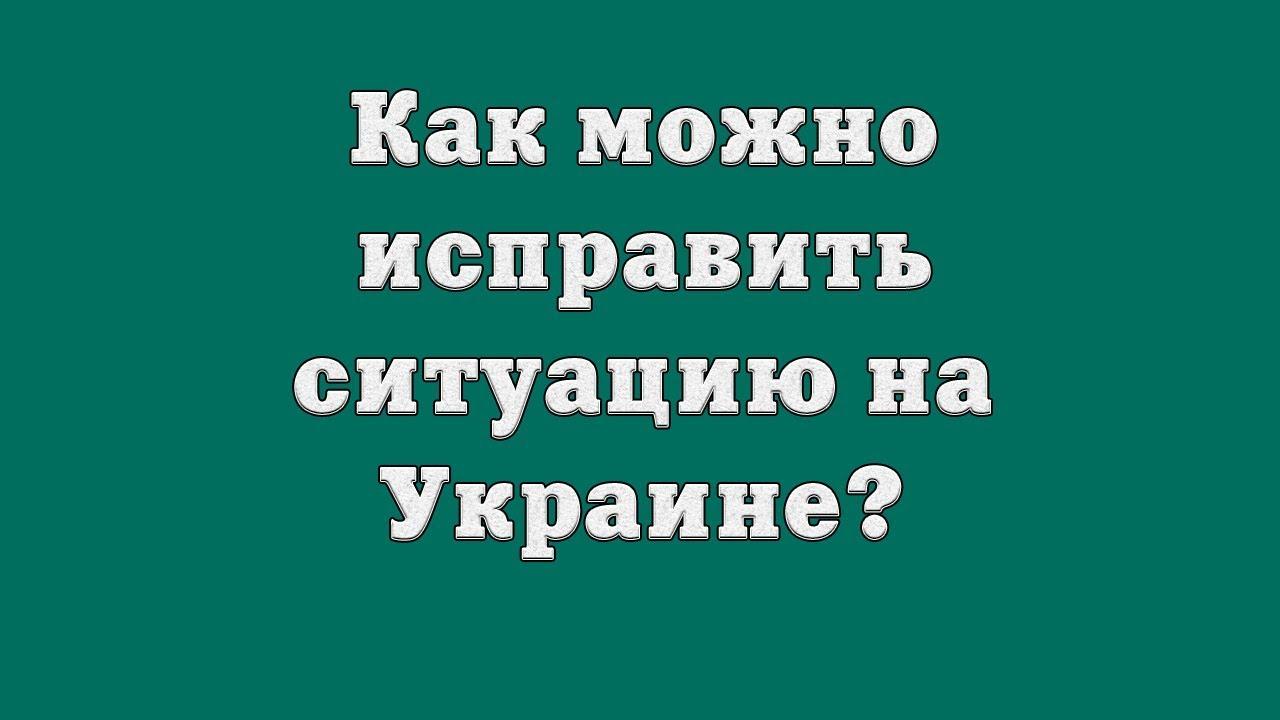 Как можно исправить ситуацию на Украине?