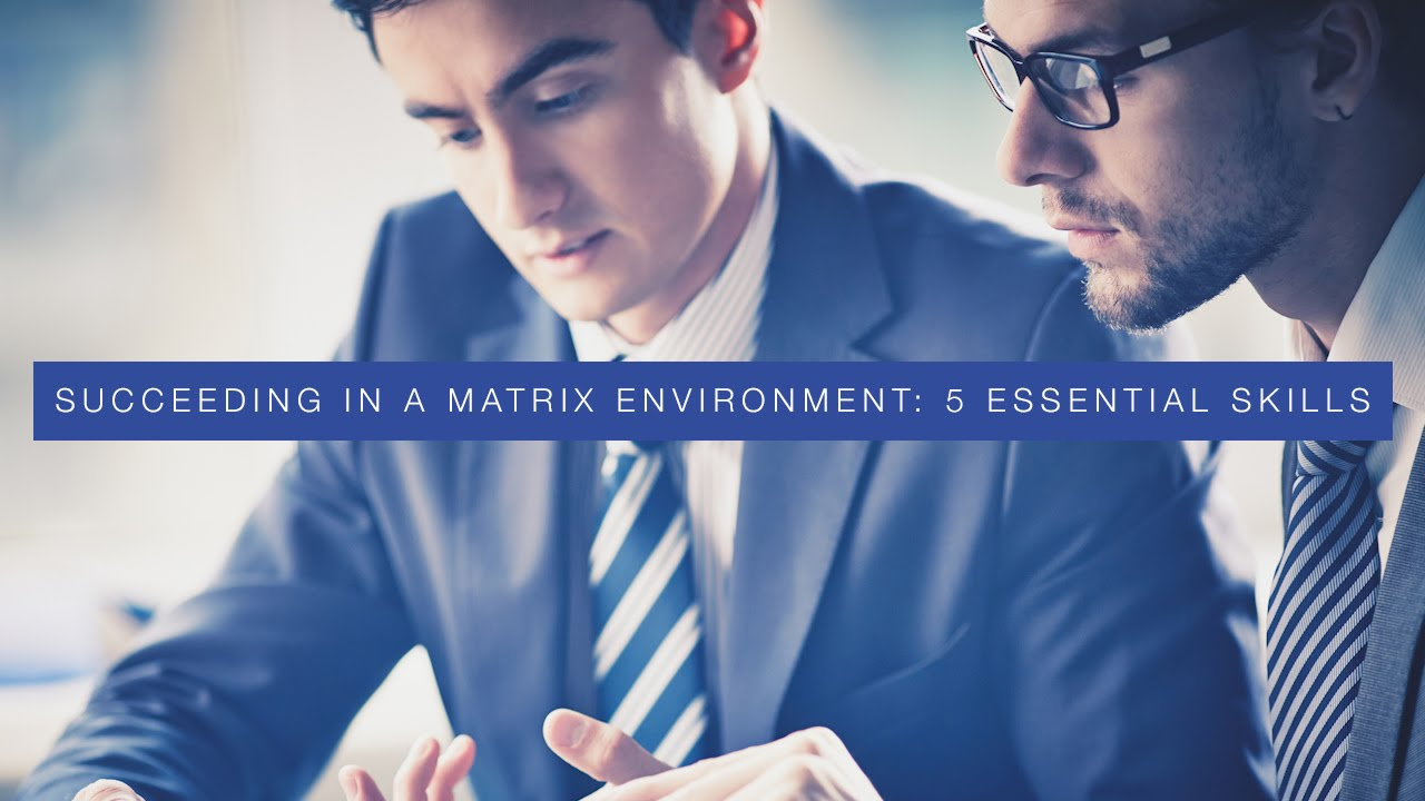Succeeding In A Matrix Environment 5 Essential Skills