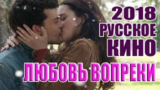 Фильм «Любовь вопреки», 2018 год, мелодрама, русское кино, HD