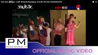 Karen song : ခြဲါကြင္ဟွင္ - ေအစီ : Khwae Ker Bong Ngong - AC (เอ ซี) : PM music studio(official MV)