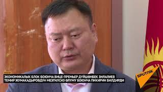 Вице-премьер Дүйшөнбек Зилалиев Темир Жумакадыров тууралуу