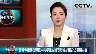 [今日环球] 香港今后将在课程中向学生介绍香港维护国安法重要内容 | CCTV中文国际
