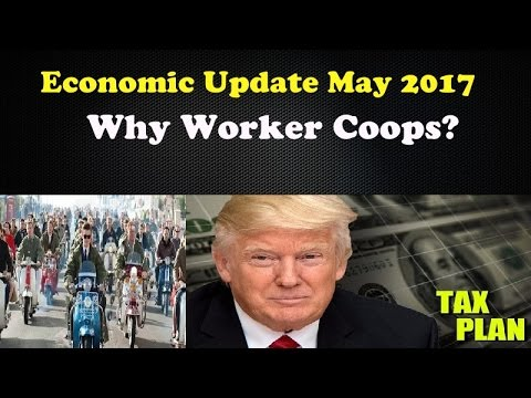 Economic Update May 2017: Why Worker Coops? Trump/GOP want to end estate taxe
