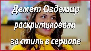 Демет Оздемир раскритиковали за стиль в сериале #звезды турецкого кино