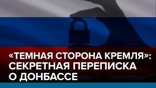 «Темная сторона Кремля» секретная переписка о Донбассе   Радио Донбасс.Реалии