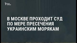 В Москве проходит суд по мере пресечения украинским морякам / Новости